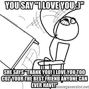 "Desk Flip Rage Guy - YOU say ""I love you :)"" She says ""Thank you! I love you too cuz' your the best friend anyone can ever have!"""