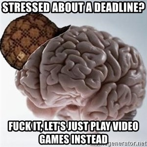 Scumbag Brain - Stressed about a deadline? Fuck it, let's just play video games instead