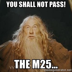 You shall not pass - YOu SHall NOT Pass! The m25...