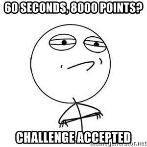 Challenge Accepted HD 1 - 60 seconds, 8000 points? challenge accepted