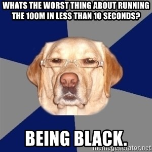 Racist Dog - Whats the worst thing about running the 100m in less than 10 seconds? Being black.