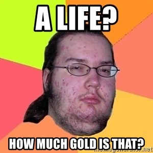 Butthurt Dweller - a lIFE? hOW MUCH GOLD IS THAT?