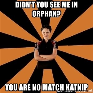 Badass Clove - DIDN't YOU SEE ME IN ORPHAN? YOU ARE NO MATCH KATNIP