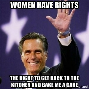 Mitt Romney - Women have rights the right to get back to the kitchen and bake me a cake