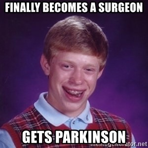 Bad Luck Brian - finally becomes a surgeon gets parkinson