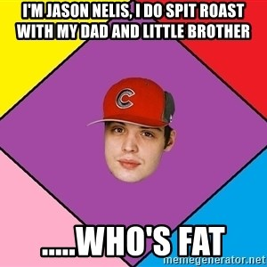 Guffdead - I'm Jason nelis, I do spit Roast with my dad and little brother .....who's fat