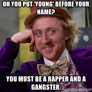 Willy Wonka - Oh you put 'young' before your name? you must be a rapper and a gangster.