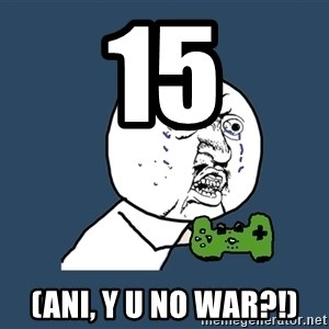 Y U No - 15 (ani, y u no war?!)