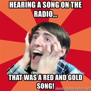 Super Excited - Hearing a song on the radio... THAT WAS A RED AND GOLD SONG!