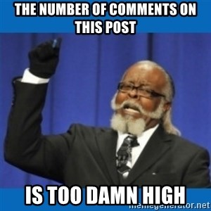 Too damn high - the number of comments on this post is too damn high