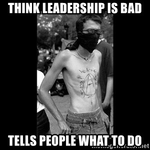 Self Important Anarchist - think leadership is bad tells people what to do