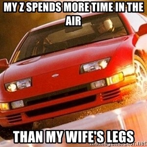 Nissan 300ZX - My z spends more time in the air Than my wife's legs