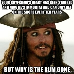 Jack.Sparrow. - Your boyfriend's heart has been stabbed and now he's immortal and can only get on the shore every ten years But why is the rum gone