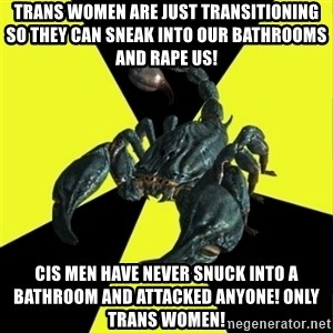 RadFeminist Scorpion - Trans women are just transitioning so they can sneak into our bathrooms and rape us!    CIS MEN HAVE NEVER SNUCK INTO A BATHROOM AND ATTACKED ANYONE! ONLY TRANS WOMEN!