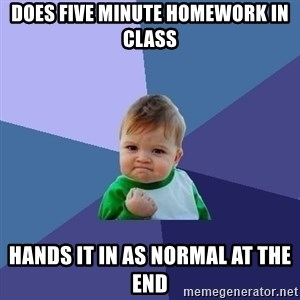 Success Kid - does five minute homework in class hands it in as normal at the end