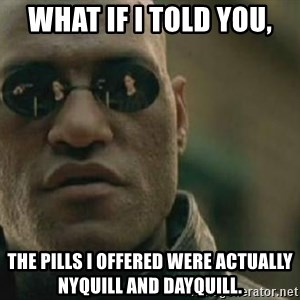 Scumbag Morpheus - What if I told you, the pills i offered were actually nyquill and dayquill.