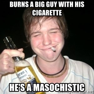 Good luck drunk - burns a big guy with his cigarette HE's A masochistic