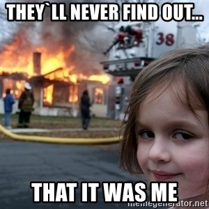 Disaster Girl - they`ll never find out... that it was me