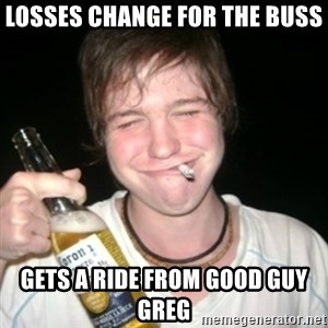 Good luck drunk - losses change for the buss gets a ride from good guy greg