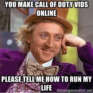 Willy Wonka - you make call of duty vids online please tell me how to run my life