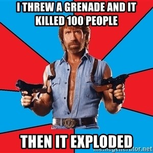 Chuck Norris  - i threw a grenade and it killed 100 people  then it exploded
