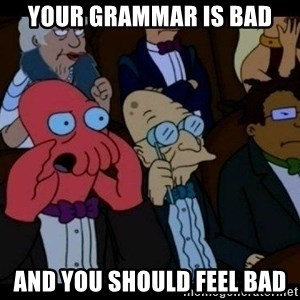 Zoidberg - your grammar is bad and you should feel bad