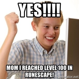Noob kid - YES!!!! Mom i reached level 100 in runescape!