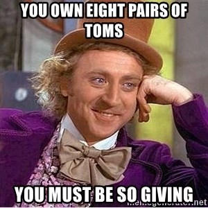 Willy Wonka - You own eight PAIRS OF TOMS YOU MUST BE SO GIVING