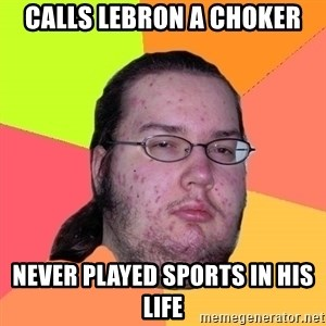 Butthurt Dweller - calls lebron a choker never played sports in his life