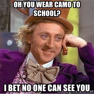 Willy Wonka - oh you wear camo to school? I bet no one can see you
