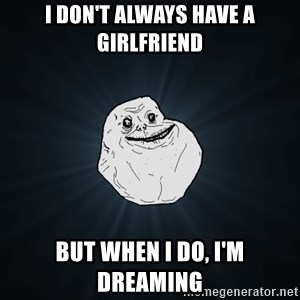 Forever Alone - i don't always have a girlfriend but when i do, i'm dreaming