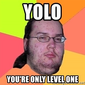 Butthurt Dweller - yolo you're only level one