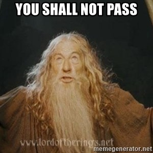 You shall not pass - YOU SHALL NOT PASS