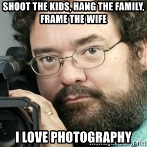 Creepy Camera Man - shoot the kids, hang the family, frame the wife I love photography