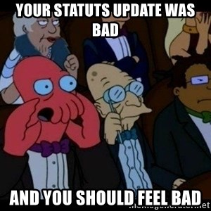 Zoidberg - Your Statuts update waS bad ANd you should feel bad