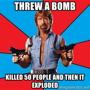 Chuck Norris  - Threw a bomb  Killed 50 people and then it exploded