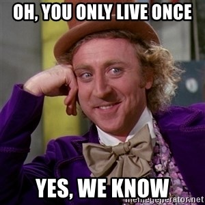 Willy Wonka - oh, you only live once yes, we know