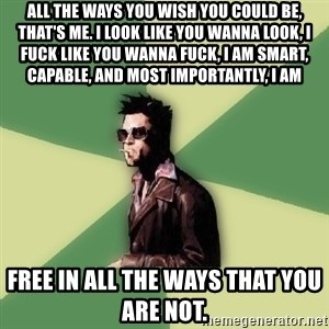 Tyler Durden - All the ways you wish you could be, that's me. I look like you wanna look, I fuck like you wanna fuck, I am smart, capable, and most importantly, I am  free in all the ways that you are not.