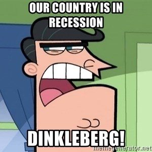 i blame dinkleberg - OUr country is in recession DinklebeRg!