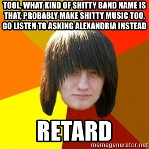 emo_bortnik - Tool, what kind of shitty band name is that, Probably make shitty music too, GO listen to asking alexandria instead Retard