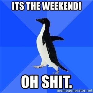 Socially Awkward Penguin - its the weekend! oh shit.