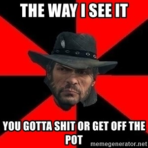 John Marston - THe way i see it You gotta shit or get off the pot