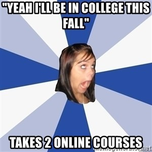 """Annoying Facebook Girl - """"yeah i'll be in college this fall"""" takes 2 online courses"""