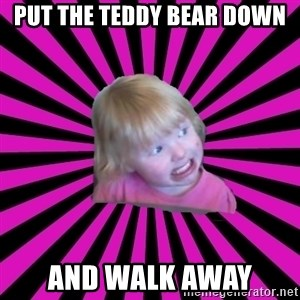 Crazy Toddler - put the teddy bear down and walk away