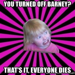 Crazy Toddler - you turned off barney? that's it, everyone dies