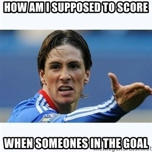 Fernando Torres - How am I supposed to score when someones in the goal