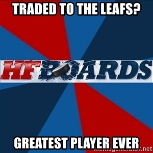 HFboards  - Traded to the Leafs? Greatest player ever
