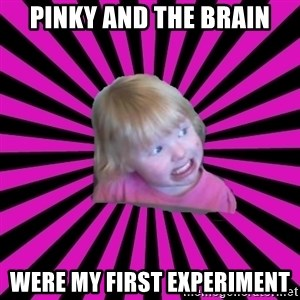 Crazy Toddler - pinky and the brain were my first experiment
