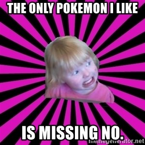 Crazy Toddler - the only pokemon I like is missing no.