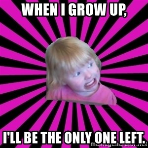 Crazy Toddler - When I grow up, I'll be the only one left.